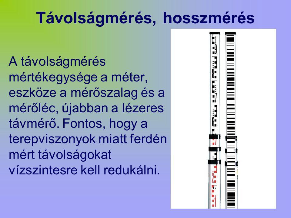 Távolságmérés, hosszmérés A távolságmérés mértékegysége a méter, eszköze a mérőszalag és a mérőléc, újabban a lézeres távmérő.