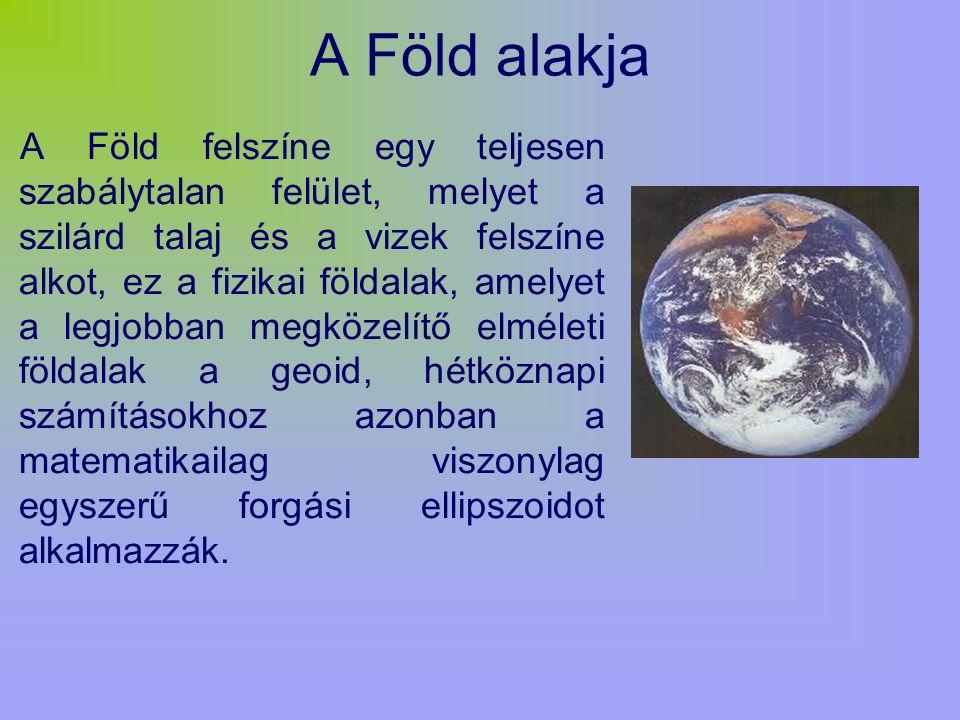 A Föld alakja A Föld felszíne egy teljesen szabálytalan felület, melyet a szilárd talaj és a vizek felszíne alkot, ez a fizikai földalak, amelyet a legjobban megközelítő elméleti földalak a geoid, hétköznapi számításokhoz azonban a matematikailag viszonylag egyszerű forgási ellipszoidot alkalmazzák.