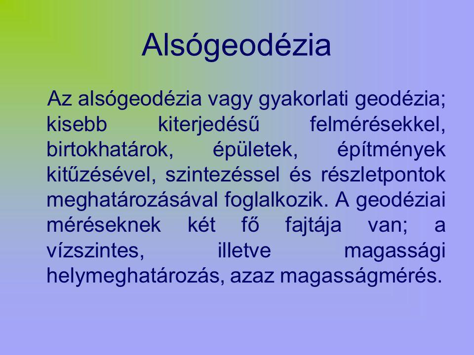 Alsógeodézia Az alsógeodézia vagy gyakorlati geodézia; kisebb kiterjedésű felmérésekkel, birtokhatárok, épületek, építmények kitűzésével, szintezéssel és részletpontok meghatározásával foglalkozik.