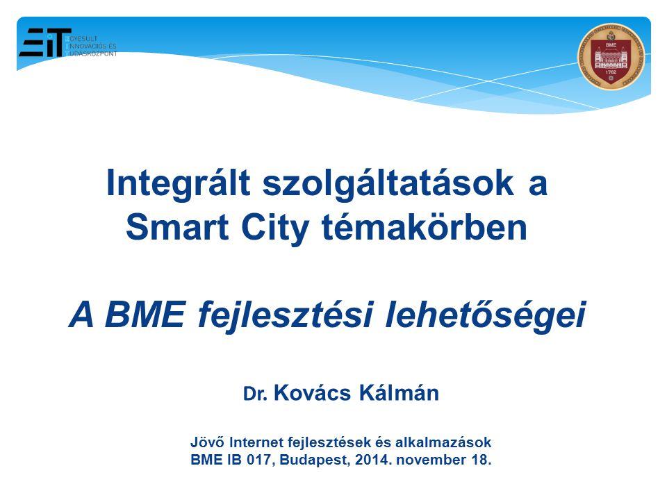 11 Integrált szolgáltatások a Smart City témakörben A BME fejlesztési lehetőségei Dr. Kovács Kálmán Jövő Internet fejlesztések és alkalmazások BME IB