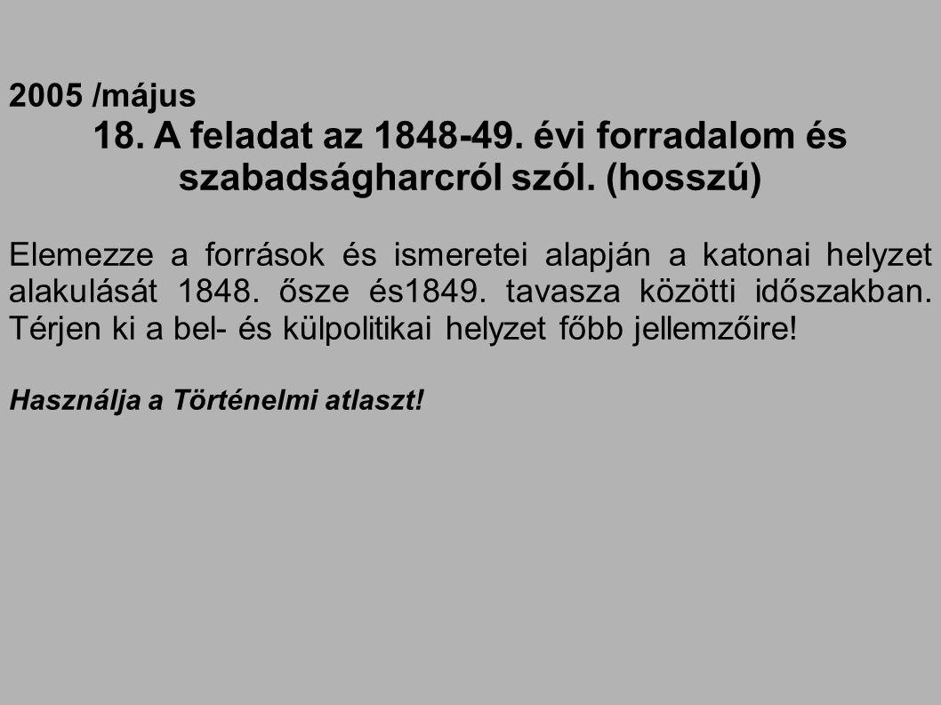 2005 /május 18. A feladat az 1848-49. évi forradalom és szabadságharcról szól. (hosszú) Elemezze a források és ismeretei alapján a katonai helyzet ala