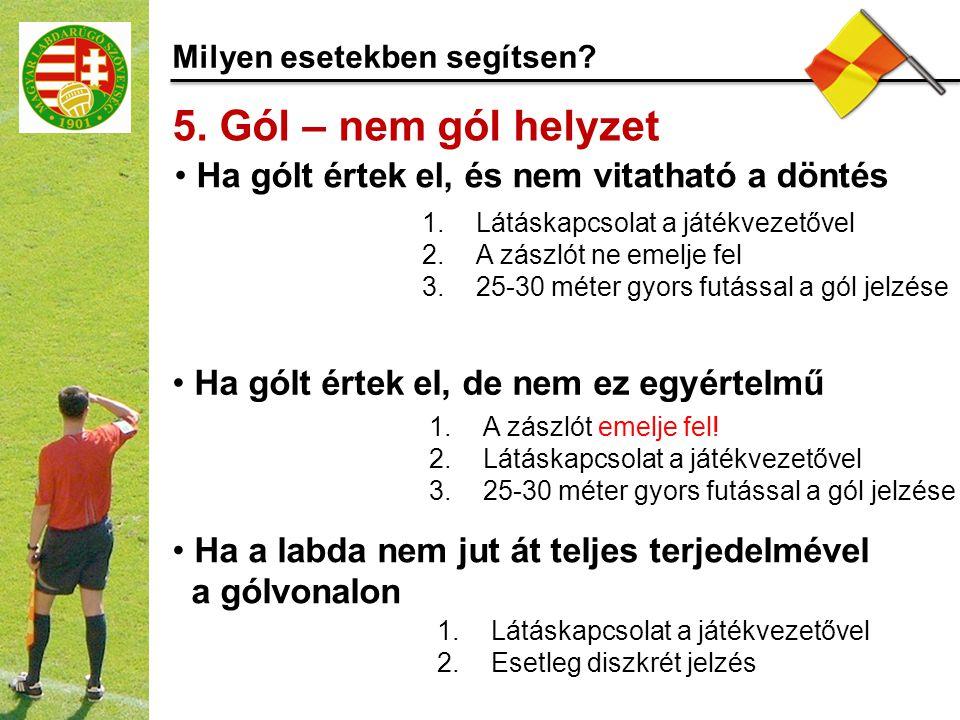 Milyen esetekben segítsen? 5. Gól – nem gól helyzet 1.Látáskapcsolat a játékvezetővel 2.A zászlót ne emelje fel 3.25-30 méter gyors futással a gól jel