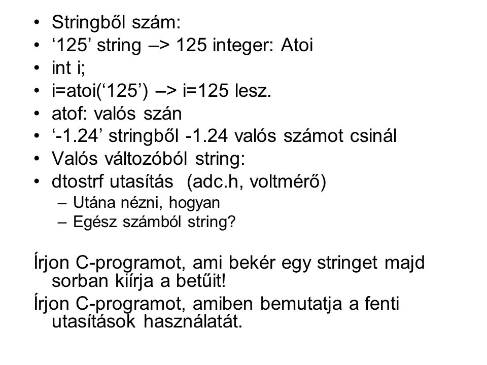 Stringből szám: '125' string –> 125 integer: Atoi int i; i=atoi('125') –> i=125 lesz. atof: valós szán '-1.24' stringből -1.24 valós számot csinál Val