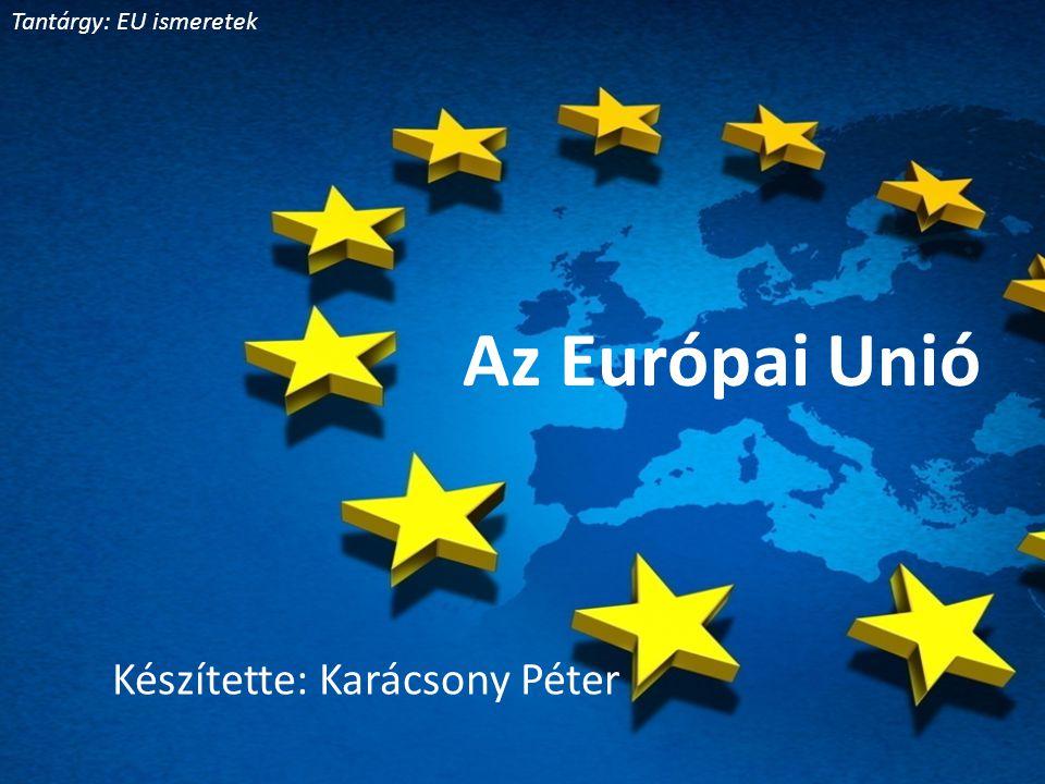 Az Európai Unió Készítette: Karácsony Péter Tantárgy: EU ismeretek