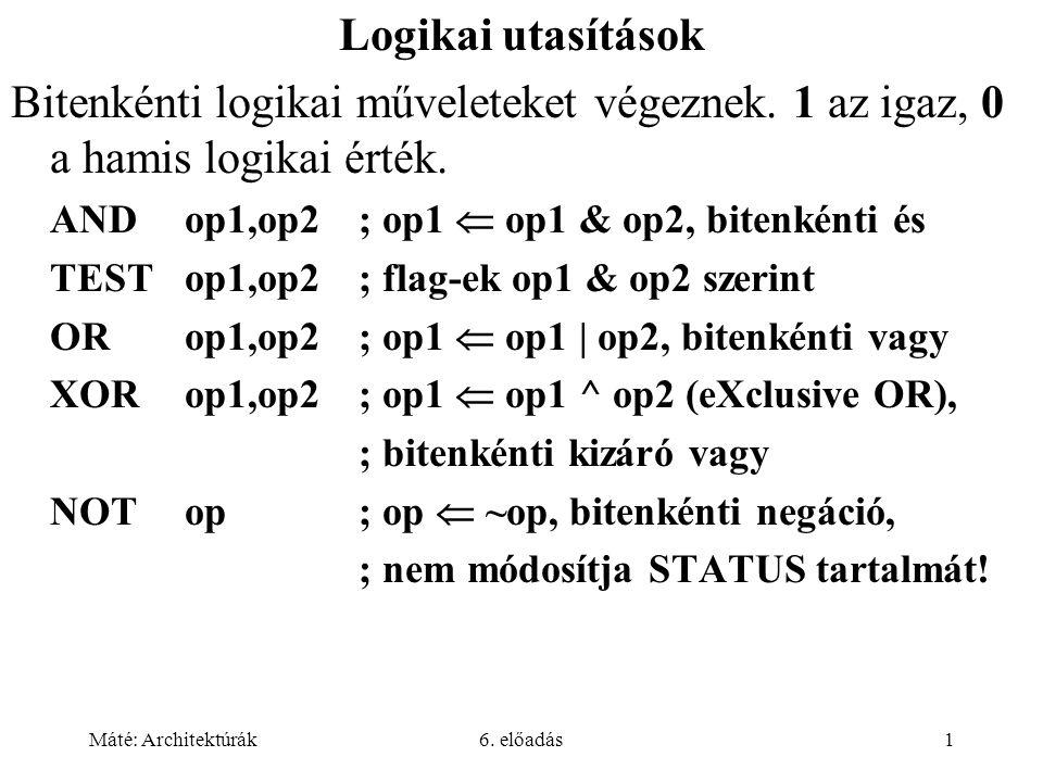 Máté: Architektúrák6. előadás1 Logikai utasítások Bitenkénti logikai műveleteket végeznek. 1 az igaz, 0 a hamis logikai érték. ANDop1,op2; op1  op1 &