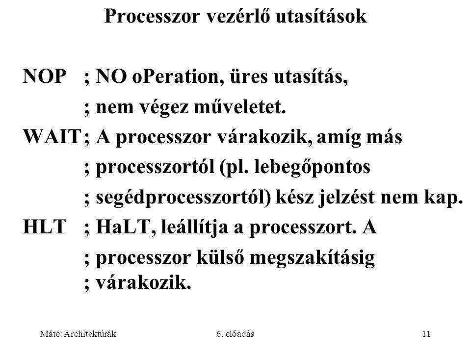 Máté: Architektúrák6. előadás11 Processzor vezérlő utasítások NOP; NO oPeration, üres utasítás, ; nem végez műveletet. WAIT; A processzor várakozik, a