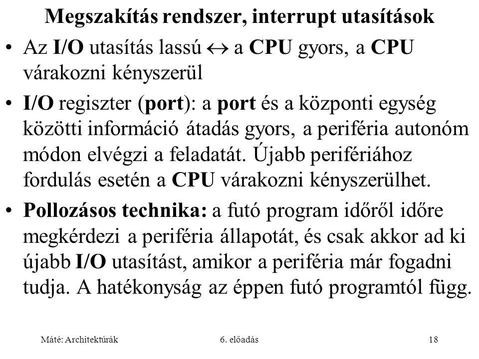 Máté: Architektúrák6. előadás18 Megszakítás rendszer, interrupt utasítások Az I/O utasítás lassú  a CPU gyors, a CPU várakozni kényszerül I/O regiszt
