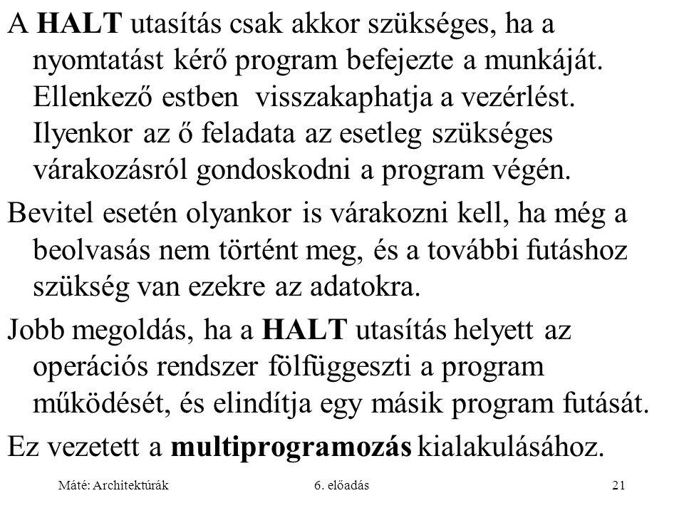 Máté: Architektúrák6. előadás21 A HALT utasítás csak akkor szükséges, ha a nyomtatást kérő program befejezte a munkáját. Ellenkező estben visszakaphat