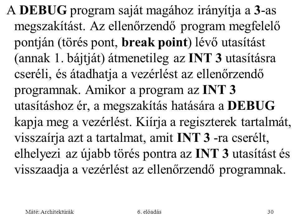 Máté: Architektúrák6. előadás30 A DEBUG program saját magához irányítja a 3-as megszakítást. Az ellenőrzendő program megfelelő pontján (törés pont, br