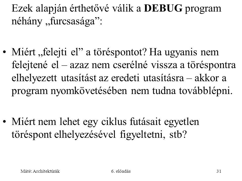 """Máté: Architektúrák6. előadás31 Ezek alapján érthetővé válik a DEBUG program néhány """"furcsasága"""": Miért """"felejti el"""" a töréspontot? Ha ugyanis nem fel"""