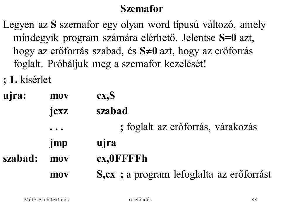 Máté: Architektúrák6. előadás33 Szemafor Legyen az S szemafor egy olyan word típusú változó, amely mindegyik program számára elérhető. Jelentse S=0 az