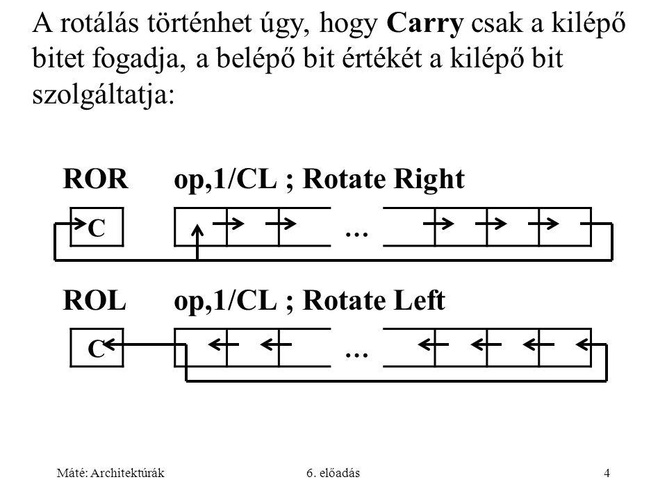 Máté: Architektúrák6. előadás4 A rotálás történhet úgy, hogy Carry csak a kilépő bitet fogadja, a belépő bit értékét a kilépő bit szolgáltatja: RORop,