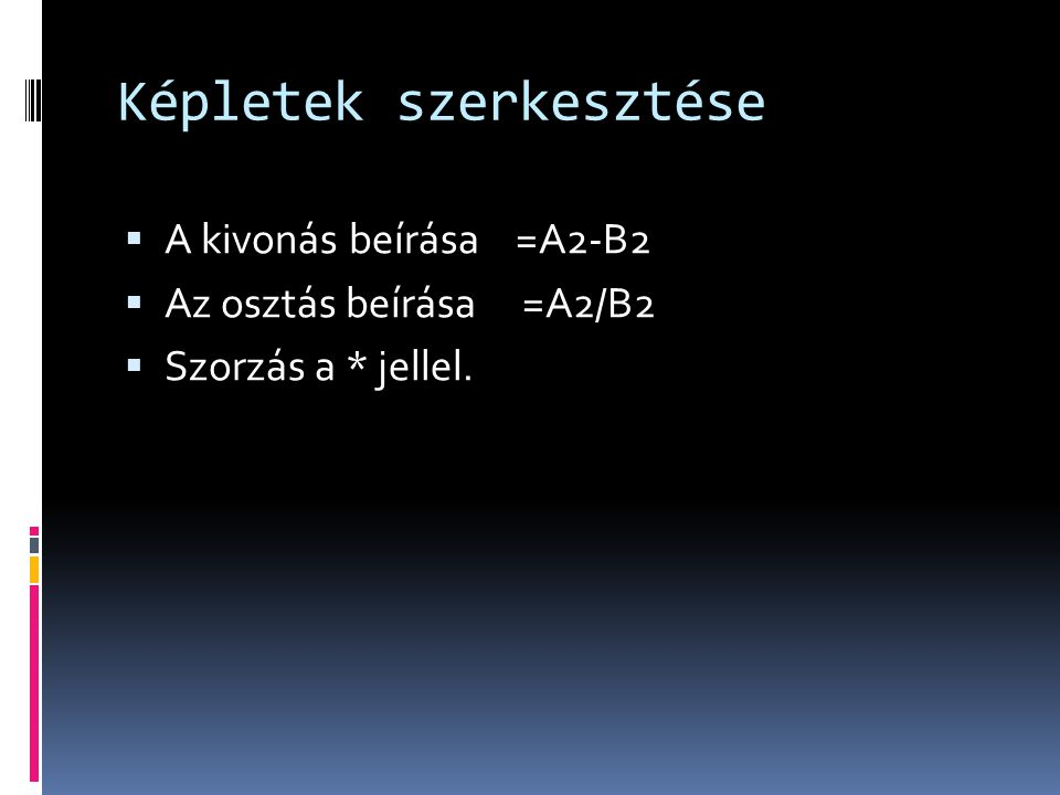 Képletek szerkesztése  A kivonás beírása =A2-B2  Az osztás beírása =A2/B2  Szorzás a * jellel.