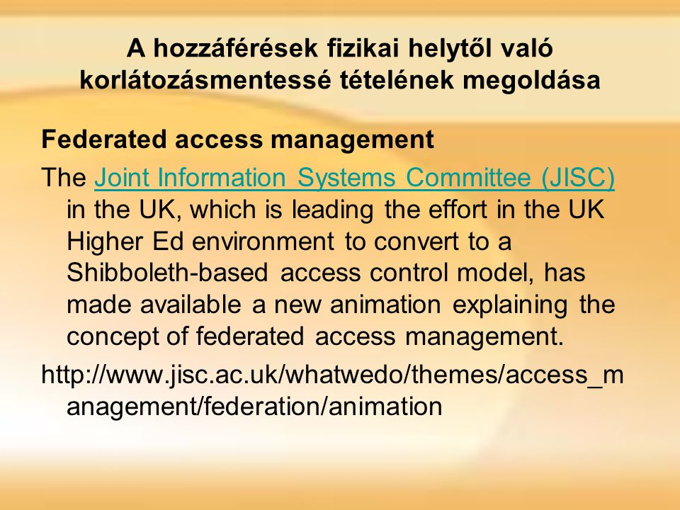 A hozzáférések fizikai helytől való korlátozásmentessé tételének megoldása Federated access management The Joint Information Systems Committee (JISC) in the UK, which is leading the effort in the UK Higher Ed environment to convert to a Shibboleth-based access control model, has made available a new animation explaining the concept of federated access management.Joint Information Systems Committee (JISC) http://www.jisc.ac.uk/whatwedo/themes/access_m anagement/federation/animation