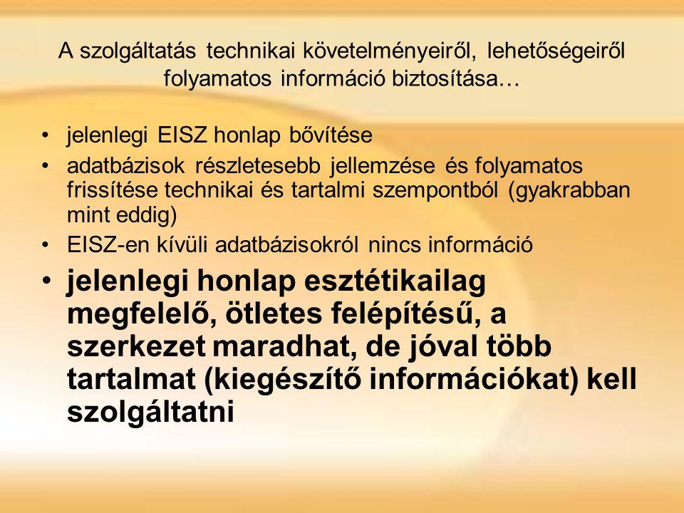 A szolgáltatás technikai követelményeiről, lehetőségeiről folyamatos információ biztosítása… jelenlegi EISZ honlap bővítése adatbázisok részletesebb jellemzése és folyamatos frissítése technikai és tartalmi szempontból (gyakrabban mint eddig) EISZ-en kívüli adatbázisokról nincs információ jelenlegi honlap esztétikailag megfelelő, ötletes felépítésű, a szerkezet maradhat, de jóval több tartalmat (kiegészítő információkat) kell szolgáltatni