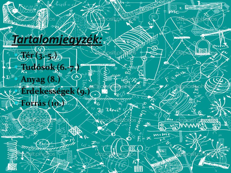 Tartalomjegyzék: Tér (3.-5.) Tér (3.-5.) Tudósok (6.-7.) Tudósok (6.-7.) Anyag (8.) Anyag (8.) Érdekességek (9.) Érdekességek (9.) Forrás (10.)
