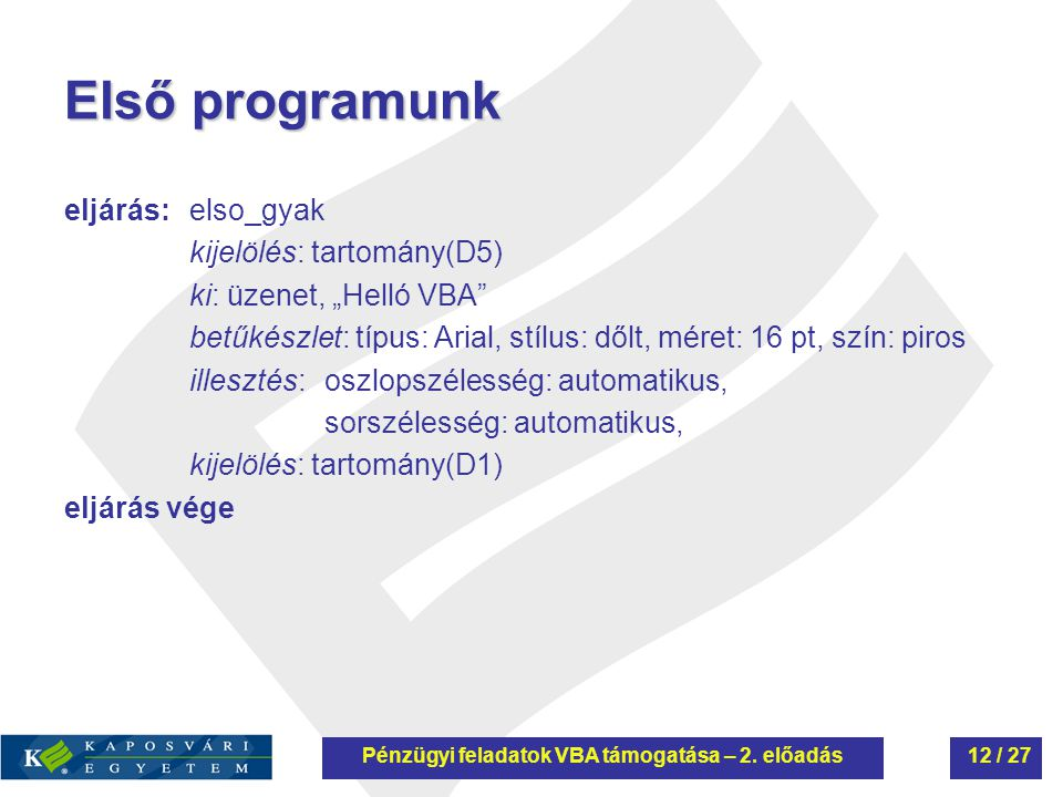 """Első programunk eljárás: elso_gyak kijelölés: tartomány(D5) ki: üzenet, """"Helló VBA betűkészlet: típus: Arial, stílus: dőlt, méret: 16 pt, szín: piros illesztés:oszlopszélesség: automatikus, sorszélesség: automatikus, kijelölés: tartomány(D1) eljárás vége Pénzügyi feladatok VBA támogatása – 2."""