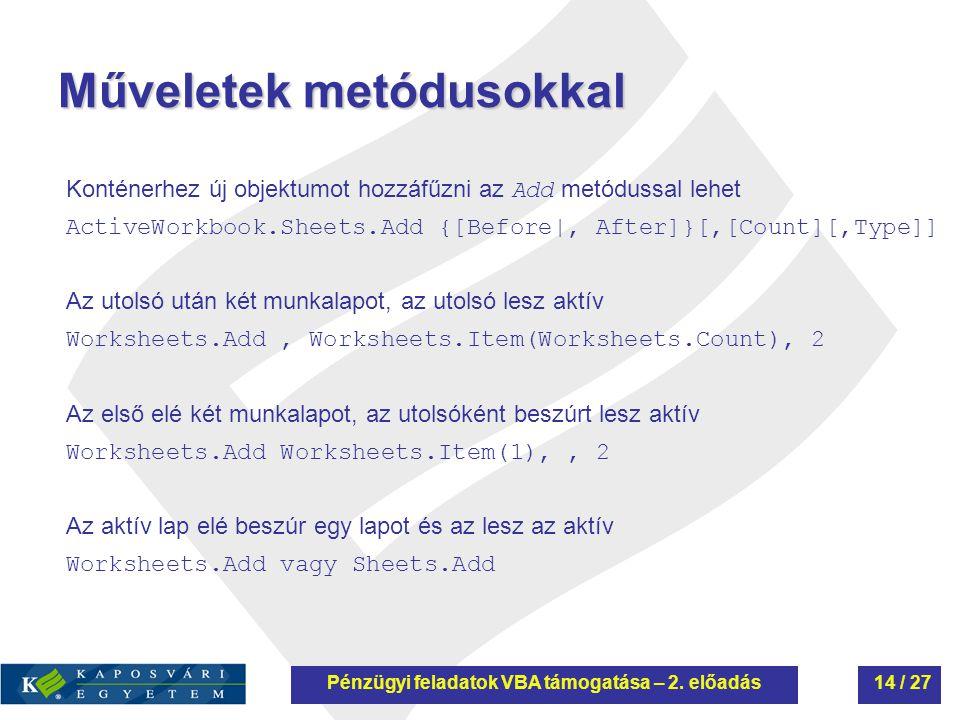 Műveletek metódusokkal Konténerhez új objektumot hozzáfűzni az Add metódussal lehet ActiveWorkbook.Sheets.Add {[Before|, After]}[,[Count][,Type]] Az utolsó után két munkalapot, az utolsó lesz aktív Worksheets.Add, Worksheets.Item(Worksheets.Count), 2 Az első elé két munkalapot, az utolsóként beszúrt lesz aktív Worksheets.Add Worksheets.Item(1),, 2 Az aktív lap elé beszúr egy lapot és az lesz az aktív Worksheets.Add vagy Sheets.Add Pénzügyi feladatok VBA támogatása – 2.