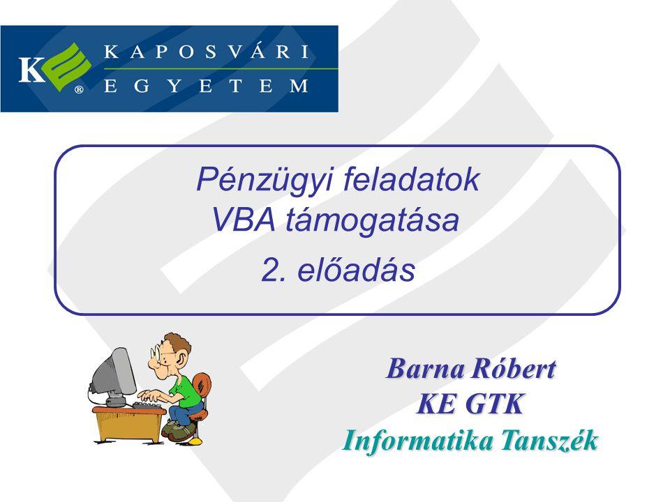 Barna Róbert KE GTK Informatika Tanszék Pénzügyi feladatok VBA támogatása 2. előadás