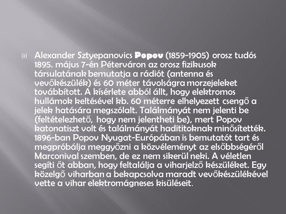  Alexander Sztyepanovics Popov (1859-1905) orosz tudós 1895. május 7-én Péterváron az orosz fizikusok társulatának bemutatja a rádiót (antenna és vev