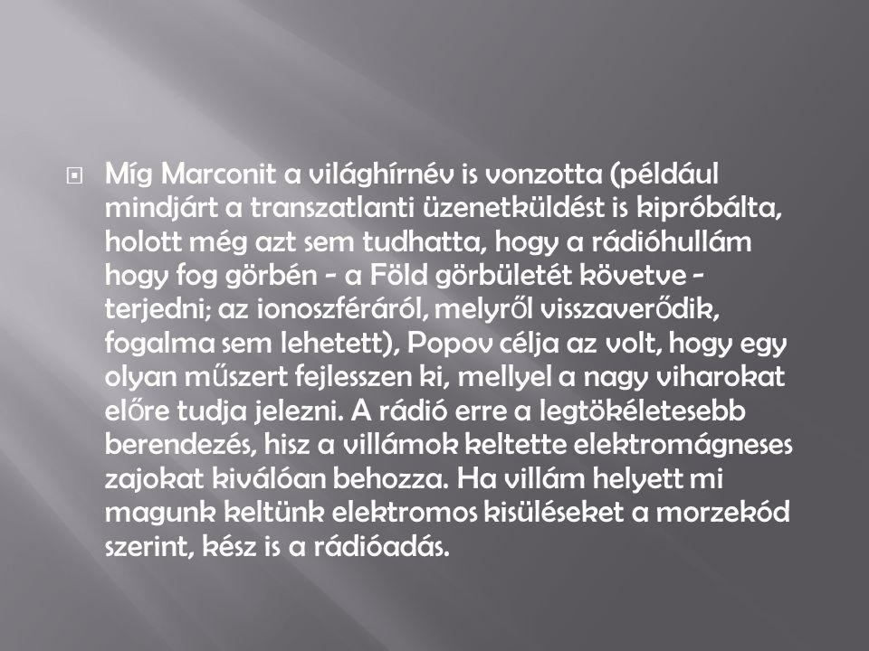  Míg Marconit a világhírnév is vonzotta (például mindjárt a transzatlanti üzenetküldést is kipróbálta, holott még azt sem tudhatta, hogy a rádióhullá