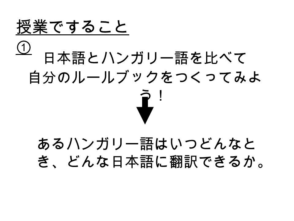 授業ですること ① 日本語とハンガリー語を比べて 自分のルールブックをつくってみよ う! あるハンガリー語はいつどんなと き、どんな日本語に翻訳できるか。
