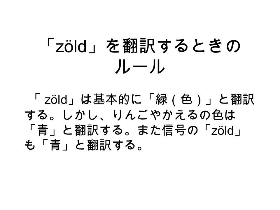 「 zöld 」を翻訳するときの ルール 「 zöld 」は基本的に「緑(色)」と翻訳 する。しかし、りんごやかえるの色は 「青」と翻訳する。また信号の「 zöld 」 も「青」と翻訳する。