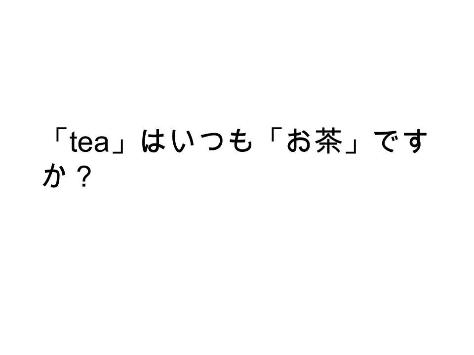 「 tea 」はいつも「お茶」です か?