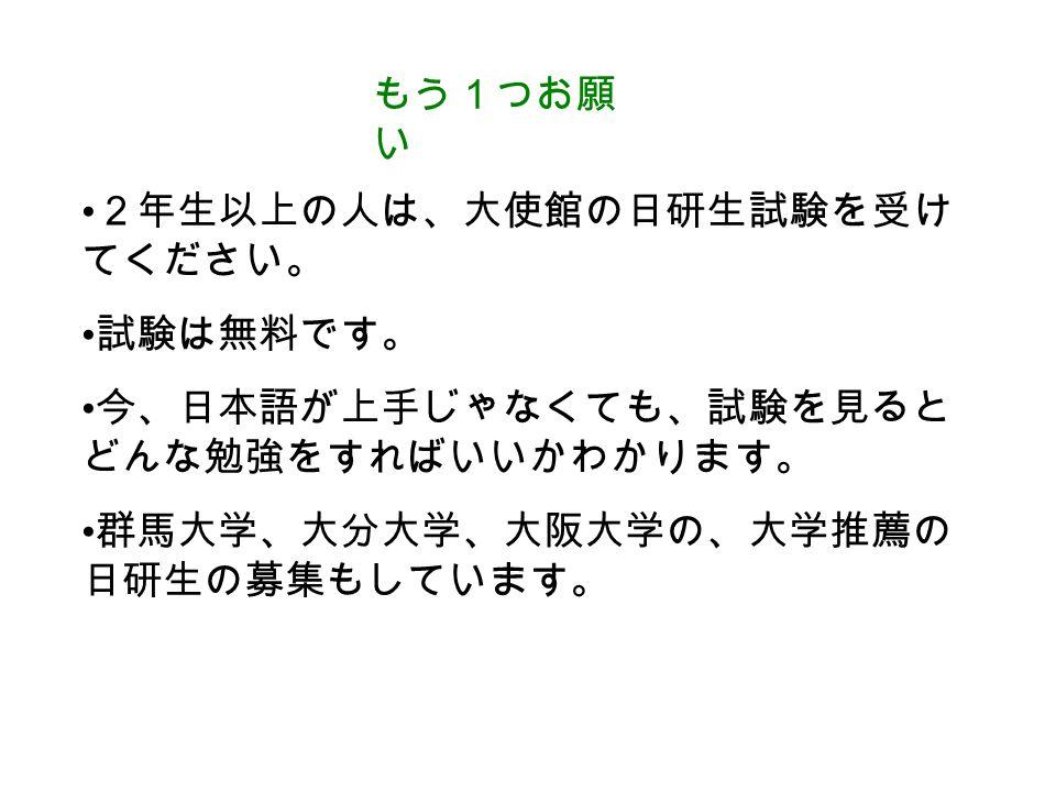 もう1つお願 い 2年生以上の人は、大使館の日研生試験を受け てください。 試験は無料です。 今、日本語が上手じゃなくても、試験を見ると どんな勉強をすればいいかわかります。 群馬大学、大分大学、大阪大学の、大学推薦の 日研生の募集もしています。