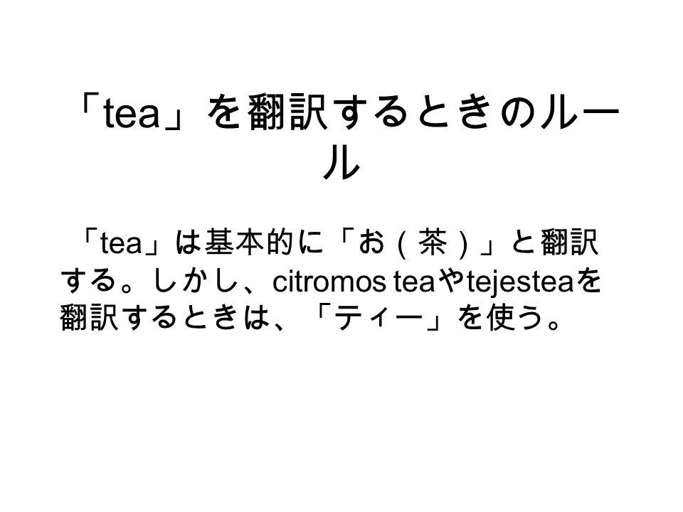 「 tea 」を翻訳するときのルー ル 「 tea 」は基本的に「お(茶)」と翻訳 する。しかし、 citromos tea や tejestea を 翻訳するときは、「ティー」を使う。