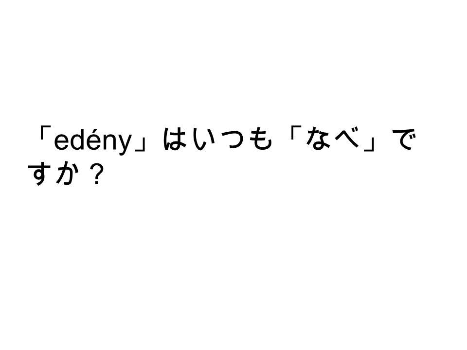 「 edény 」はいつも「なべ」で すか?