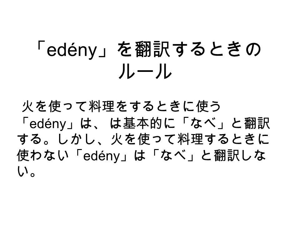 「 edény 」を翻訳するときの ルール 火を使って料理をするときに使う 「 edény 」は、 は基本的に「なべ」と翻訳 する。しかし、火を使って料理するときに 使わない「 edény 」は「なべ」と翻訳しな い。