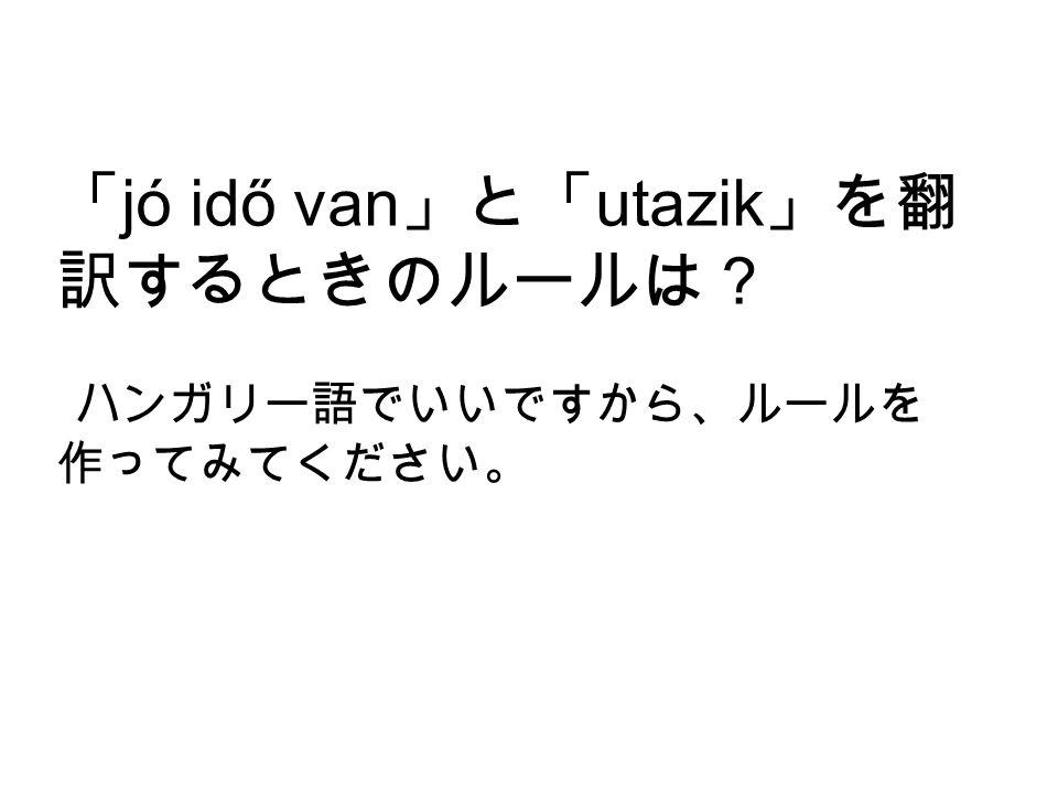 「 jó idő van 」と「 utazik 」を翻 訳するときのルールは? ハンガリー語でいいですから、ルールを 作ってみてください。