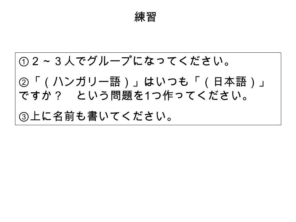 ①2~3人でグループになってください。 ②「(ハンガリー語)」はいつも「(日本語)」 ですか? という問題を 1 つ作ってください。 ③上に名前も書いてください。 練習