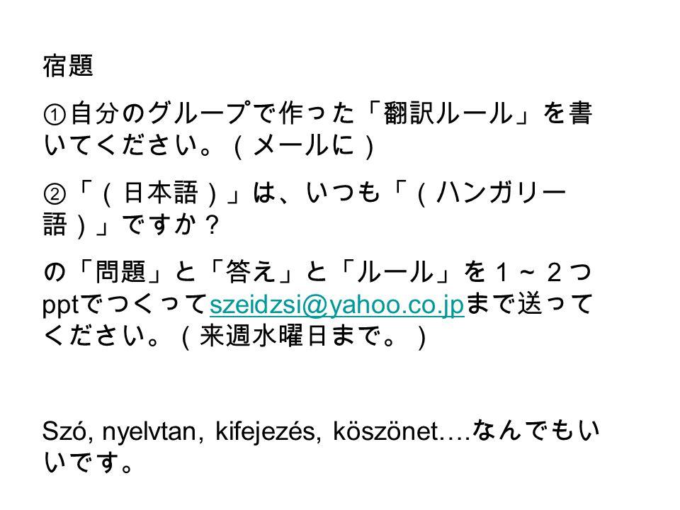 宿題 ①自分のグループで作った「翻訳ルール」を書 いてください。(メールに) ②「(日本語)」は、いつも「(ハンガリー 語)」ですか? の「問題」と「答え」と「ルール」を1~2つ ppt でつくって szeidzsi@yahoo.co.jp まで送って ください。(来週水曜日まで。) szeidzsi@yahoo.co.jp Szó, nyelvtan, kifejezés, köszönet….