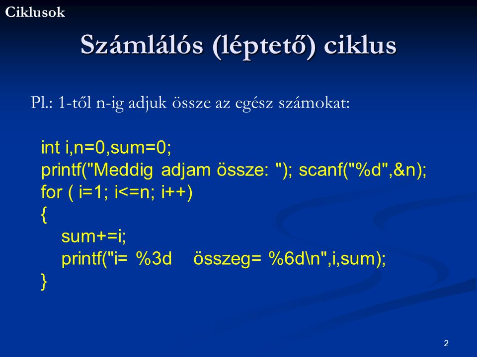 Ciklusok 2 Számlálós (léptető) ciklus Pl.: 1-től n-ig adjuk össze az egész számokat: int i,n=0,sum=0; printf( Meddig adjam össze: ); scanf( %d ,&n); for ( i=1; i<=n; i++) { sum+=i; printf( i= %3d összeg= %6d\n ,i,sum); }