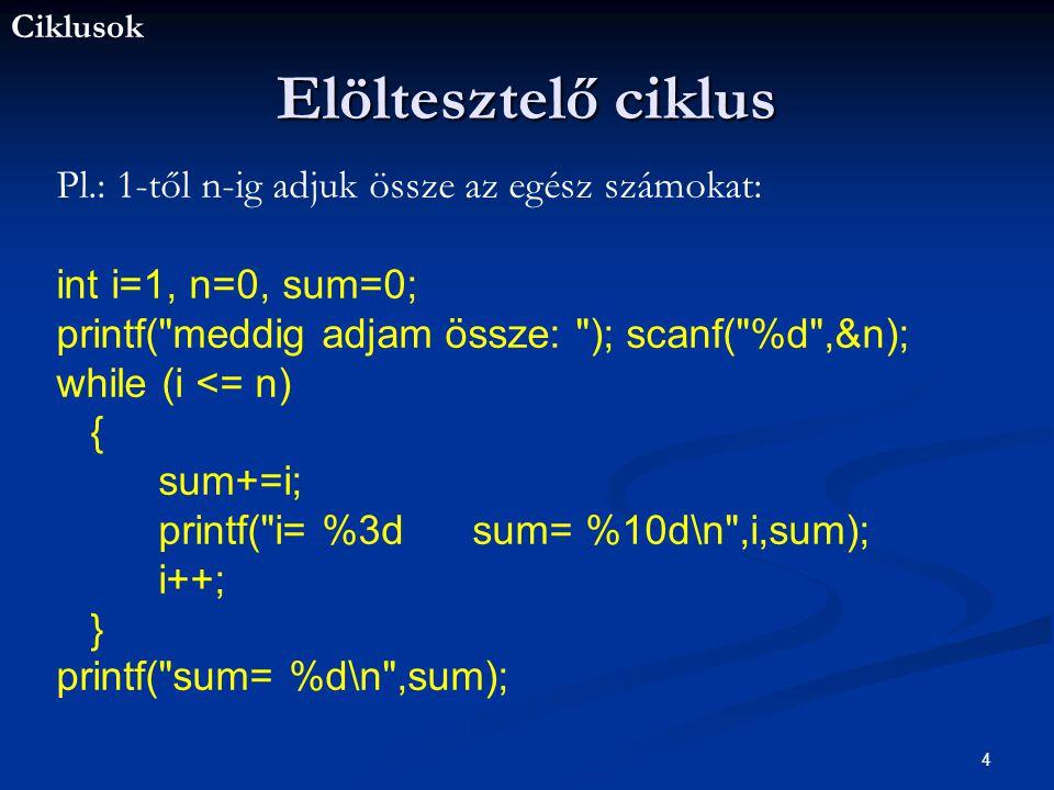 Ciklusok 4 Elöltesztelő ciklus Pl.: 1-től n-ig adjuk össze az egész számokat: int i=1, n=0, sum=0; printf( meddig adjam össze: ); scanf( %d ,&n); while (i <= n) { sum+=i; printf( i= %3d sum= %10d\n ,i,sum); i++; } printf( sum= %d\n ,sum);
