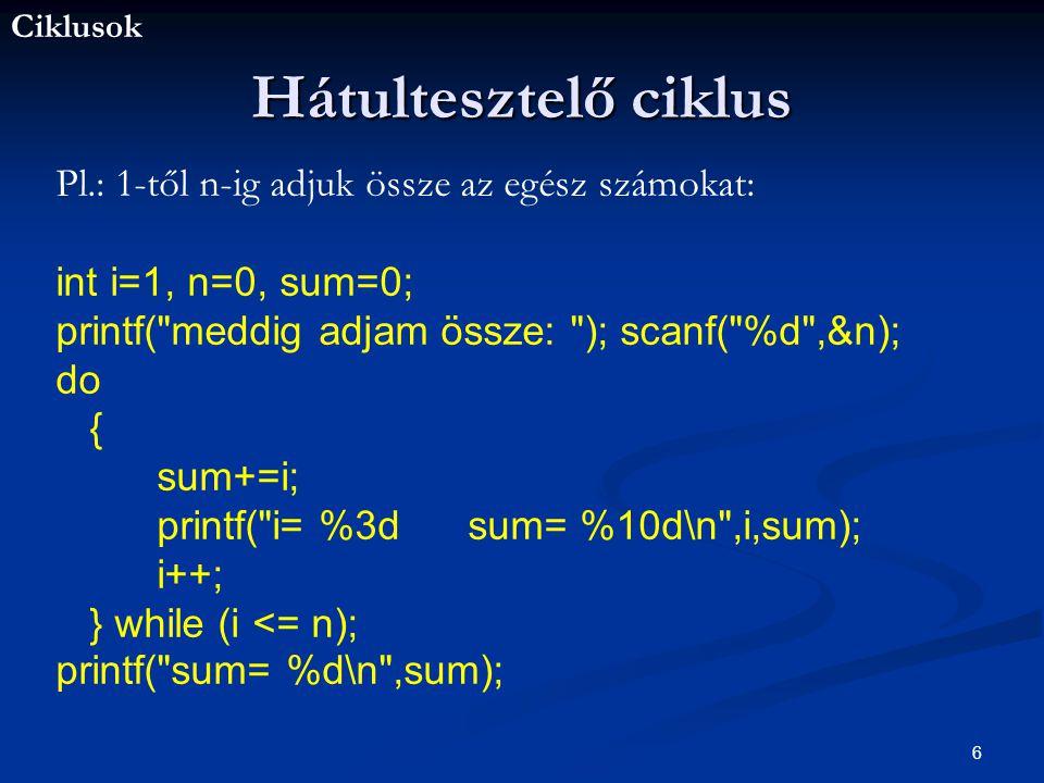 Ciklusok 6 Hátultesztelő ciklus Pl.: 1-től n-ig adjuk össze az egész számokat: int i=1, n=0, sum=0; printf( meddig adjam össze: ); scanf( %d ,&n); do { sum+=i; printf( i= %3d sum= %10d\n ,i,sum); i++; } while (i <= n); printf( sum= %d\n ,sum);