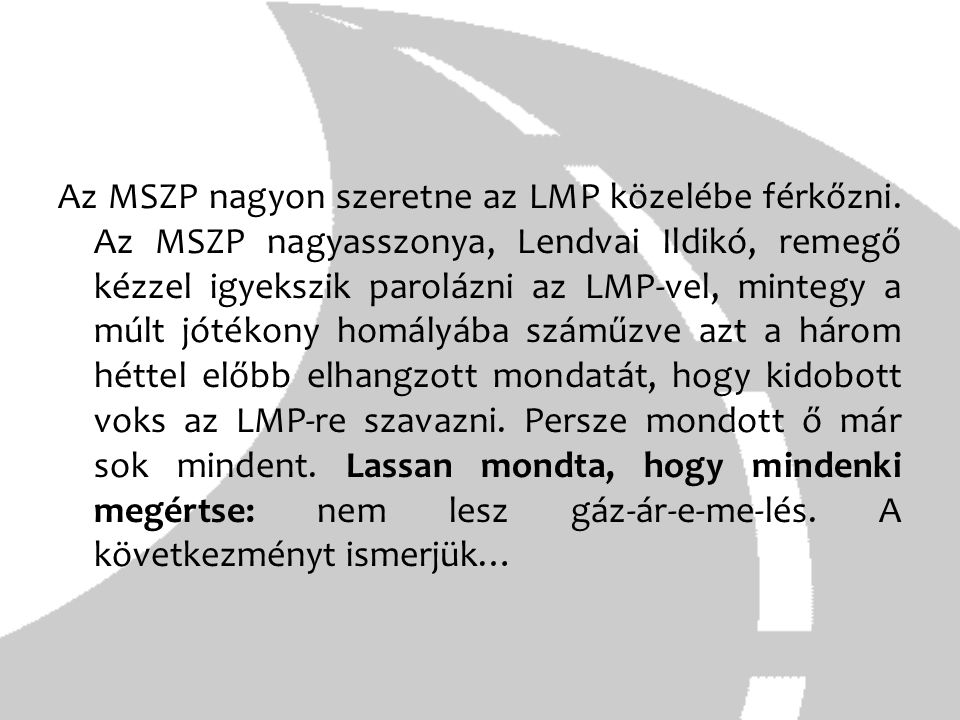 Az MSZP nagyon szeretne az LMP közelébe férkőzni. Az MSZP nagyasszonya, Lendvai Ildikó, remegő kézzel igyekszik parolázni az LMP-vel, mintegy a múlt j