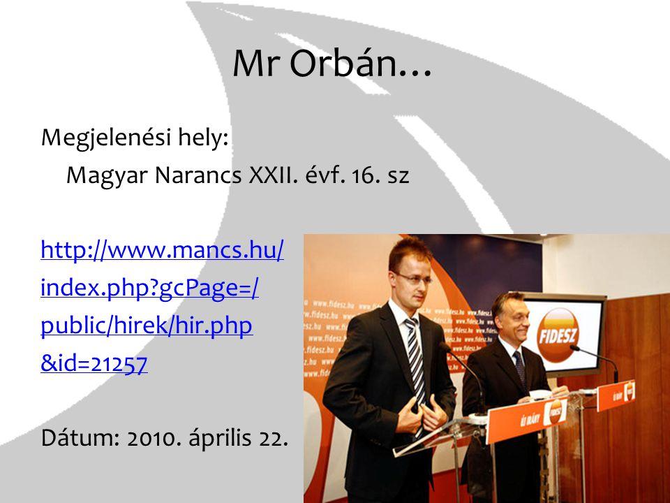 Mr Orbán… Megjelenési hely: Magyar Narancs XXII. évf. 16. sz http://www.mancs.hu/ index.php?gcPage=/ public/hirek/hir.php &id=21257 Dátum: 2010. ápril