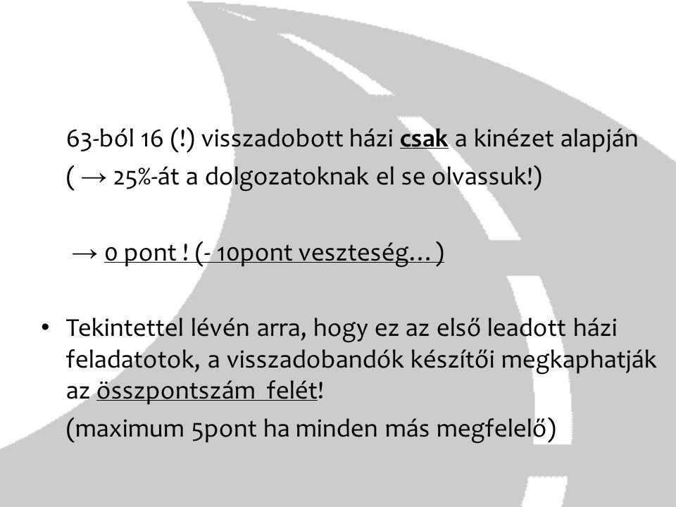 63-ból 16 (!) visszadobott házi csak a kinézet alapján ( → 25%-át a dolgozatoknak el se olvassuk!) → 0 pont ! (- 10pont veszteség…) Tekintettel lévén