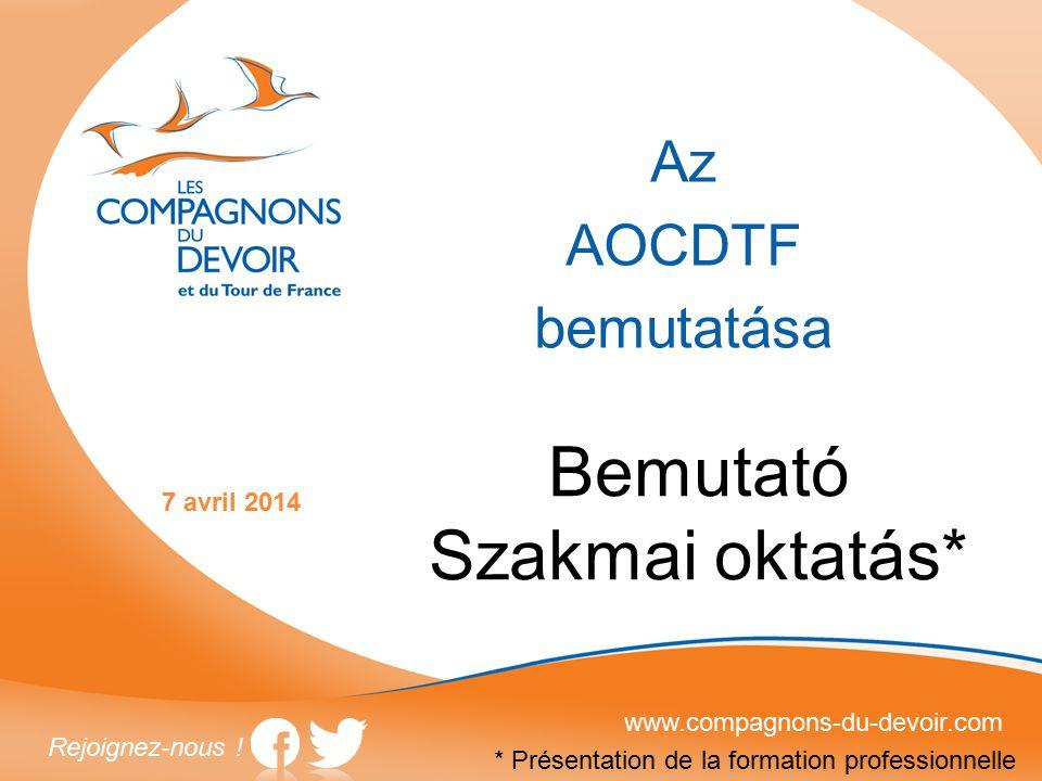 Az AOCDTF bemutatása www.compagnons-du-devoir.com Rejoignez-nous ! 7 avril 2014 Bemutató Szakmai oktatás* * Présentation de la formation professionnel