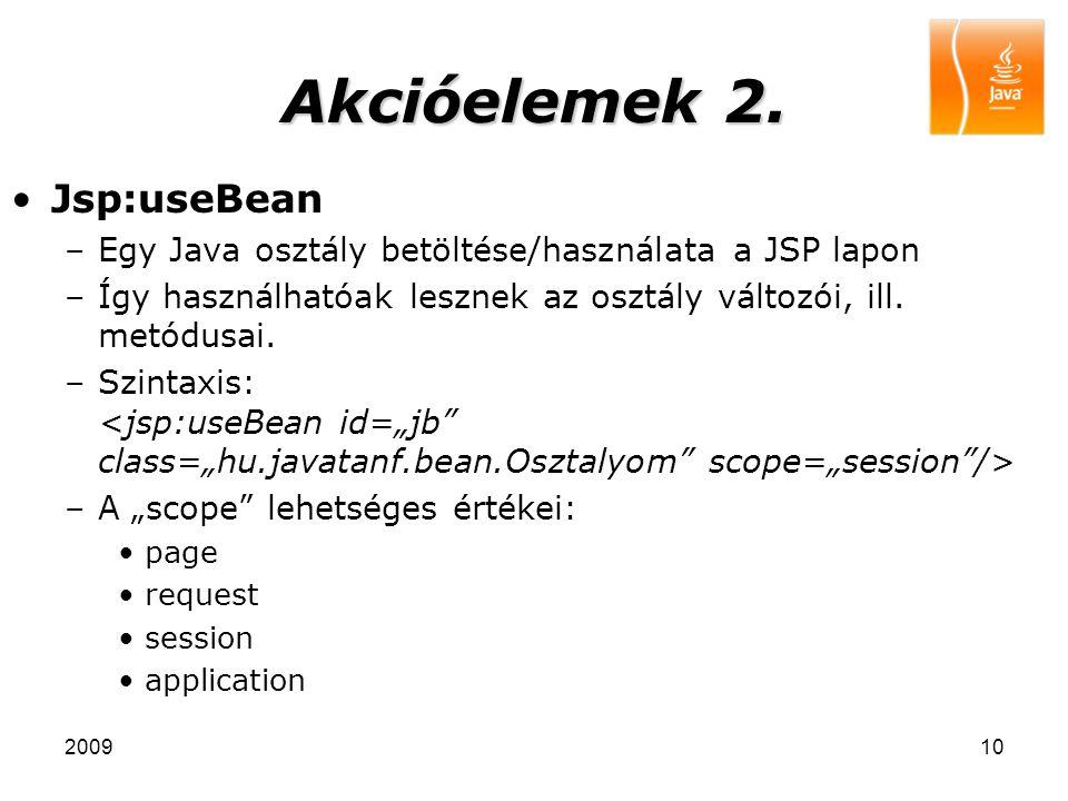 200910 Akcióelemek 2. Jsp:useBean –Egy Java osztály betöltése/használata a JSP lapon –Így használhatóak lesznek az osztály változói, ill. metódusai. –