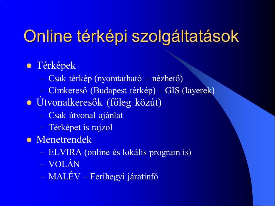 Online térképi szolgáltatások Térképek –Csak térkép (nyomtatható – nézhető) –Címkereső (Budapest térkép) – GIS (layerek) Útvonalkeresők (főleg közút) –Csak útvonal ajánlat –Térképet is rajzol Menetrendek –ELVIRA (online és lokális program is) –VOLÁN –MALÉV – Ferihegyi járatinfó