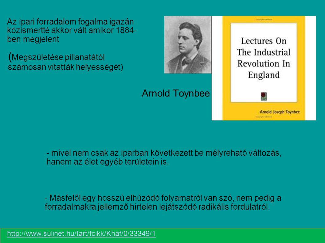 Arnold Toynbee Az ipari forradalom fogalma igazán közismertté akkor vált amikor 1884- ben megjelent ( Megszületése pillanatától számosan vitatták hely