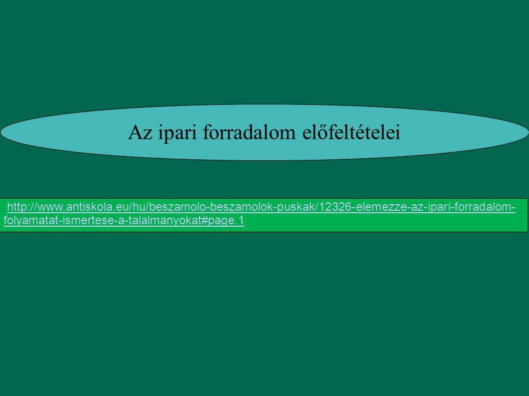 Az ipari forradalom előfeltételei http://www.antiskola.eu/hu/beszamolo-beszamolok-puskak/12326-elemezze-az-ipari-forradalom- folyamatat-ismertese-a-ta