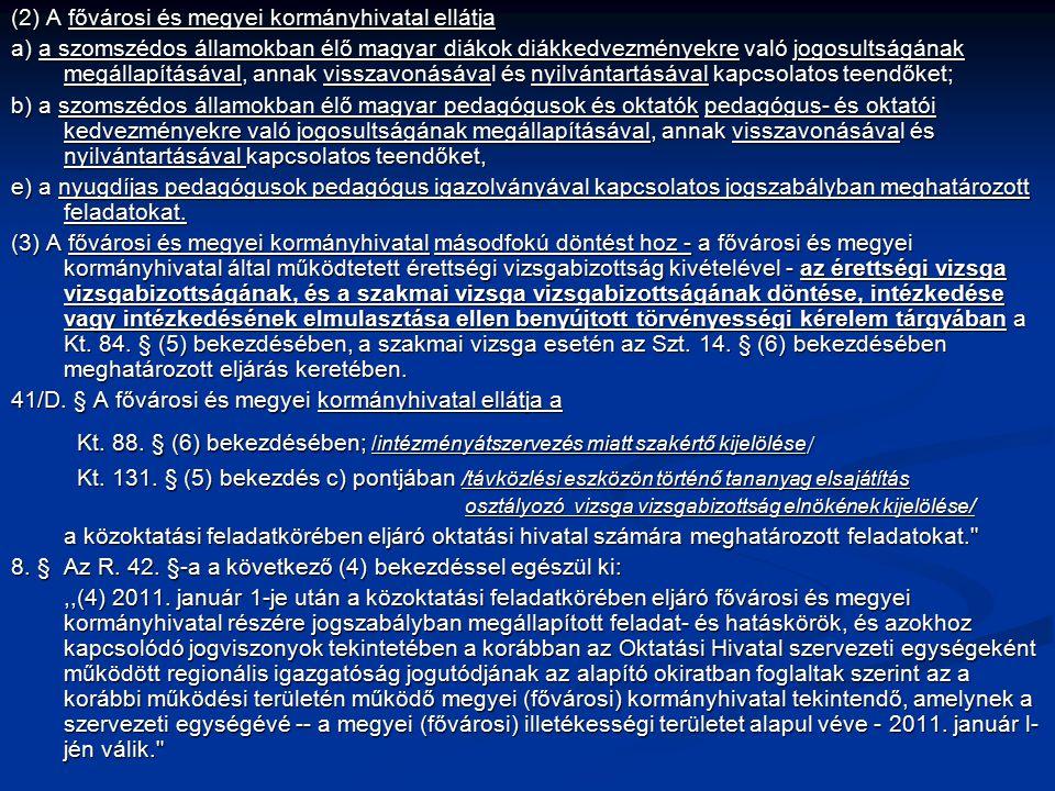 (2) A fővárosi és megyei kormányhivatal ellátja a) a szomszédos államokban élő magyar diákok diákkedvezményekre való jogosultságának megállapításával, annak visszavonásával és nyilvántartásával kapcsolatos teendőket; b) a szomszédos államokban élő magyar pedagógusok és oktatók pedagógus- és oktatói kedvezményekre való jogosultságának megállapításával, annak visszavonásával és nyilvántartásával kapcsolatos teendőket, e) a nyugdíjas pedagógusok pedagógus igazolványával kapcsolatos jogszabályban meghatározott feladatokat.