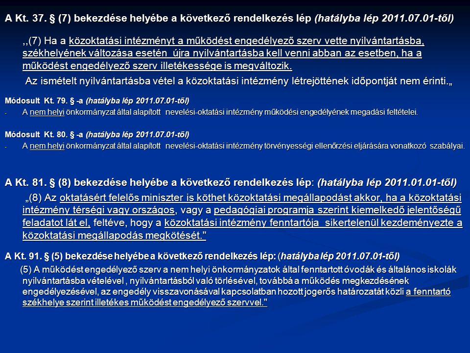 A Kt. 37. § (7) bekezdése helyébe a következő rendelkezés lép (hatályba lép 2011.07.01-től),,(7) Ha a közoktatási intézményt a működést engedélyező sz