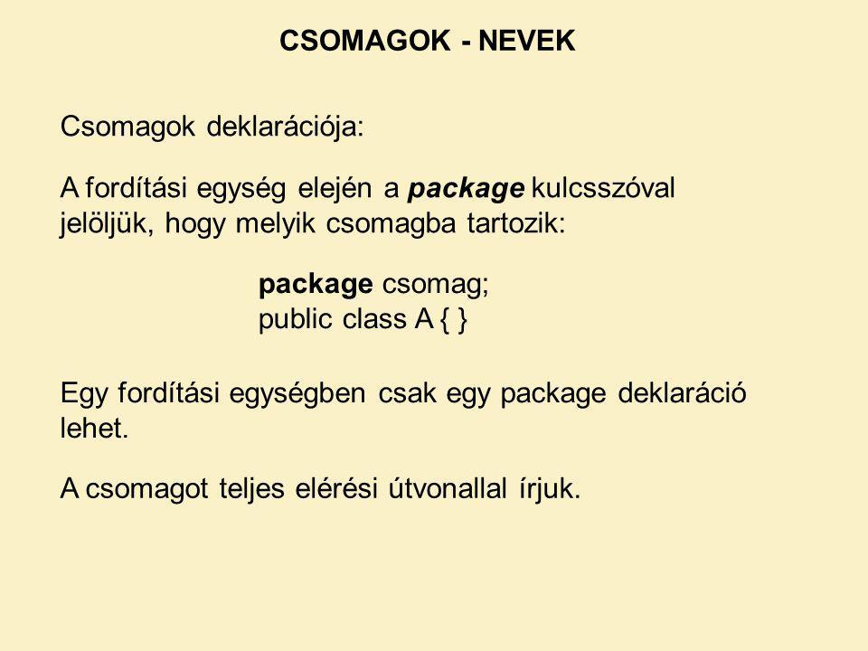 CSOMAGOK - NEVEK Csomagok deklarációja: A fordítási egység elején a package kulcsszóval jelöljük, hogy melyik csomagba tartozik: package csomag; public class A { } Egy fordítási egységben csak egy package deklaráció lehet.
