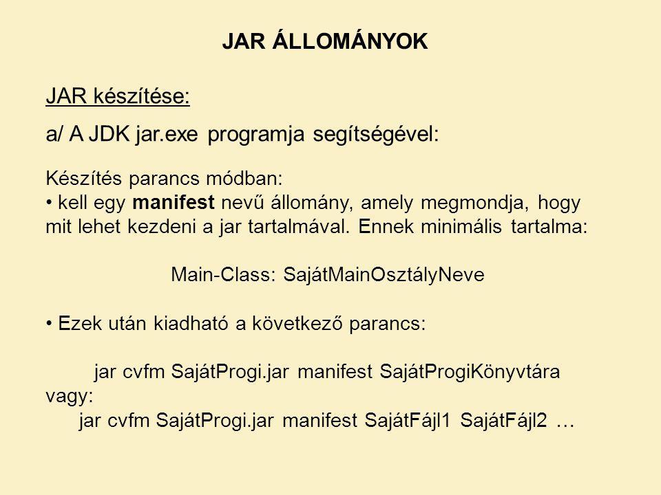 JAR ÁLLOMÁNYOK JAR készítése: a/ A JDK jar.exe programja segítségével: Készítés parancs módban: kell egy manifest nevű állomány, amely megmondja, hogy mit lehet kezdeni a jar tartalmával.